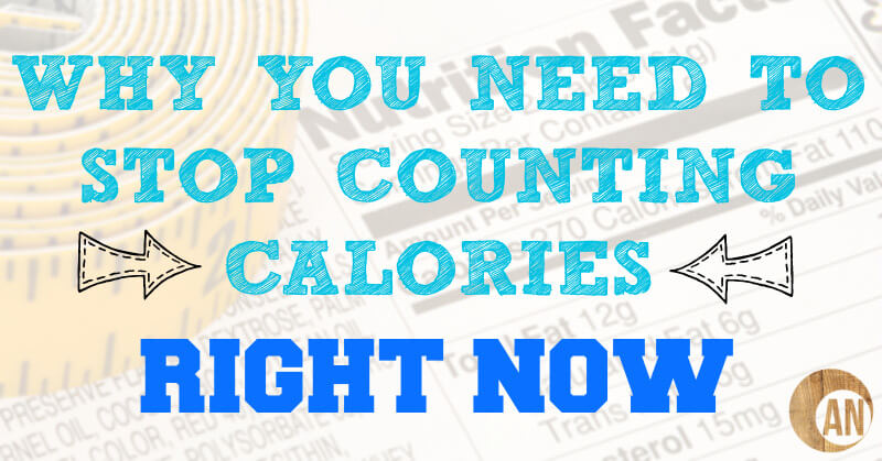 Why you need to stop counting calories right now ancestral nutrition